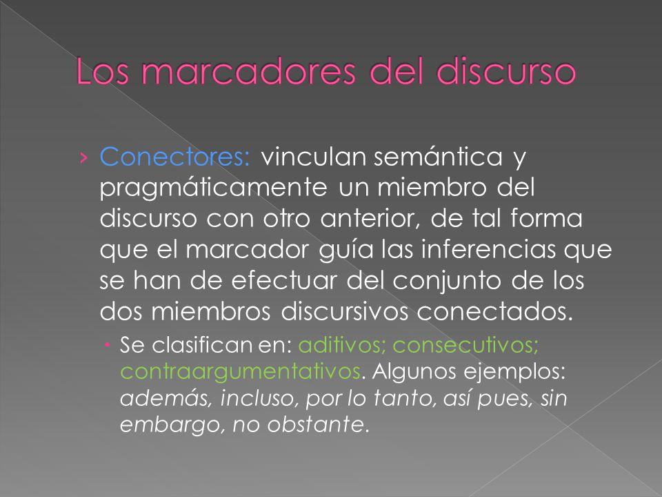 Conectores: vinculan semántica y pragmáticamente un miembro del discurso con otro anterior, de tal forma que el marcador guía las inferencias que se h