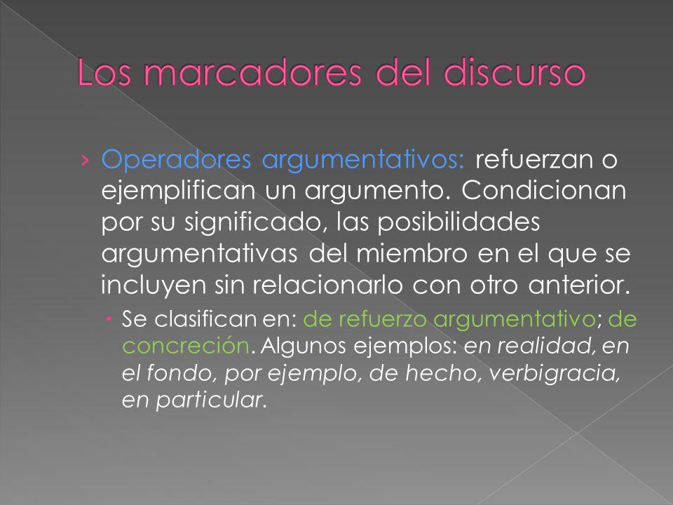 Operadores argumentativos: refuerzan o ejemplifican un argumento. Condicionan por su significado, las posibilidades argumentativas del miembro en el q