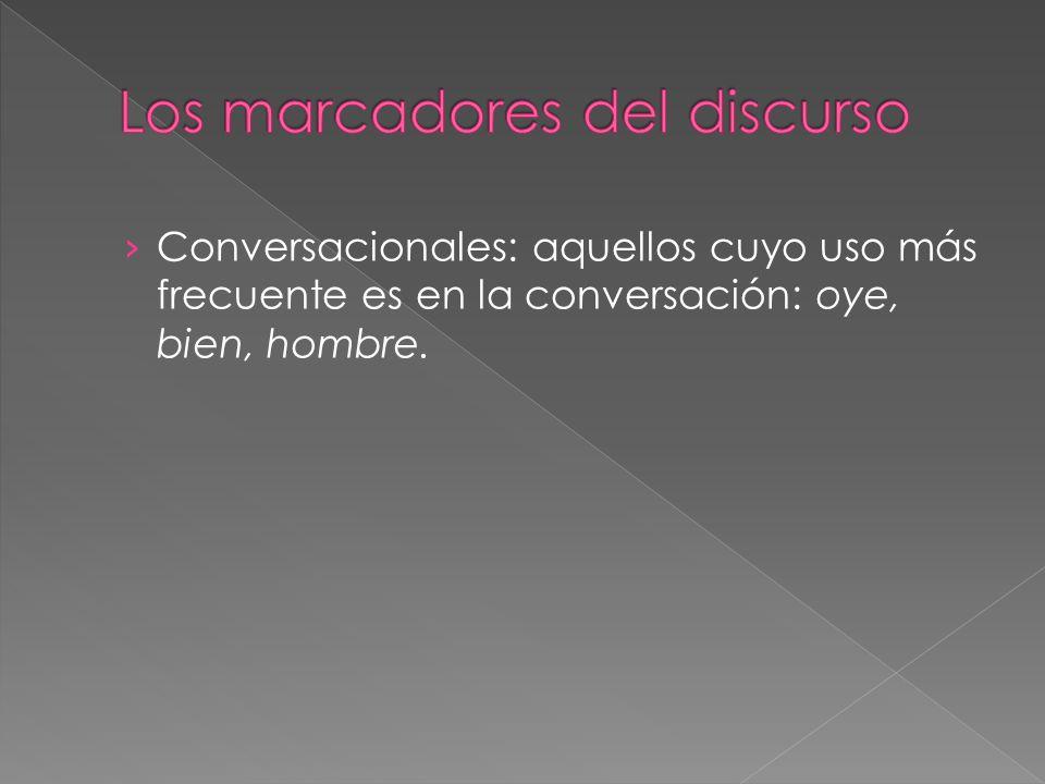 Conversacionales: aquellos cuyo uso más frecuente es en la conversación: oye, bien, hombre.