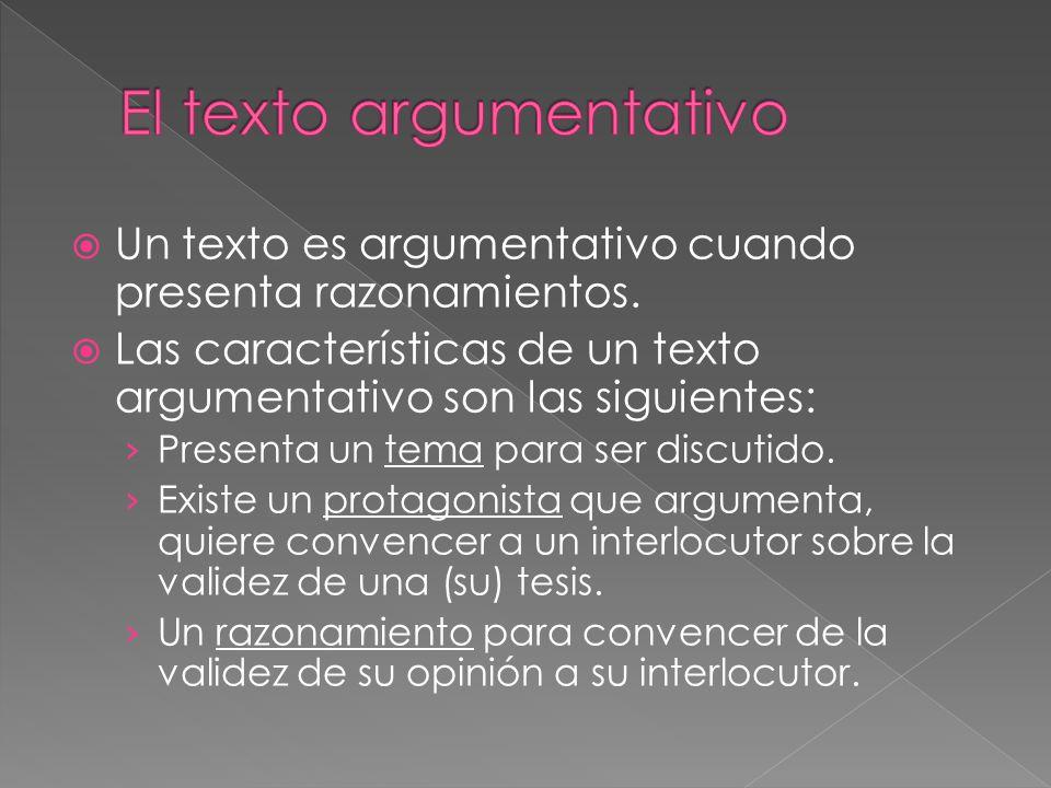 Un texto es argumentativo cuando presenta razonamientos. Las características de un texto argumentativo son las siguientes: Presenta un tema para ser d