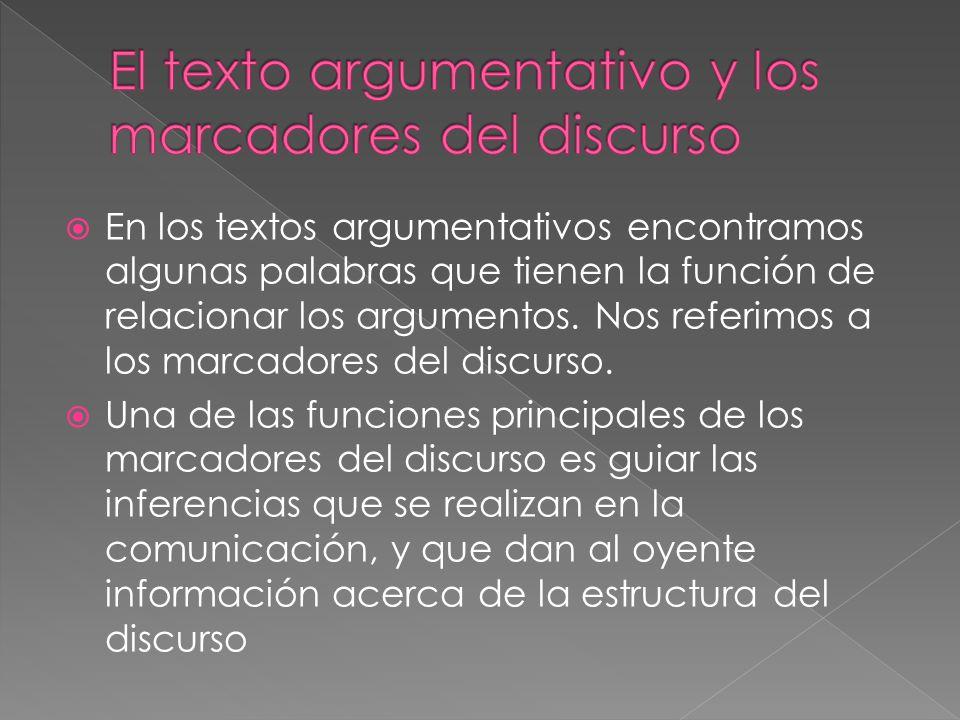En los textos argumentativos encontramos algunas palabras que tienen la función de relacionar los argumentos. Nos referimos a los marcadores del discu