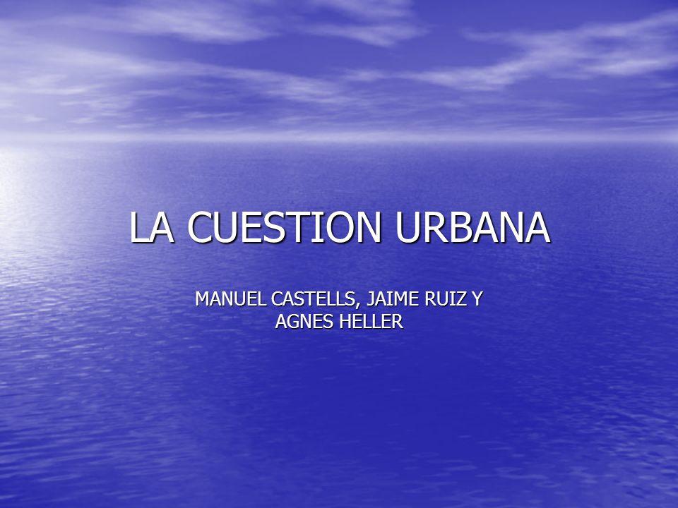 LA CUESTION URBANA MANUEL CASTELLS, JAIME RUIZ Y AGNES HELLER