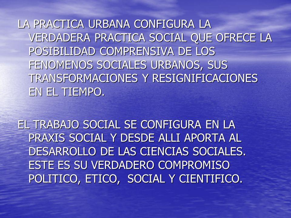 LA PRACTICA URBANA CONFIGURA LA VERDADERA PRACTICA SOCIAL QUE OFRECE LA POSIBILIDAD COMPRENSIVA DE LOS FENOMENOS SOCIALES URBANOS, SUS TRANSFORMACIONE