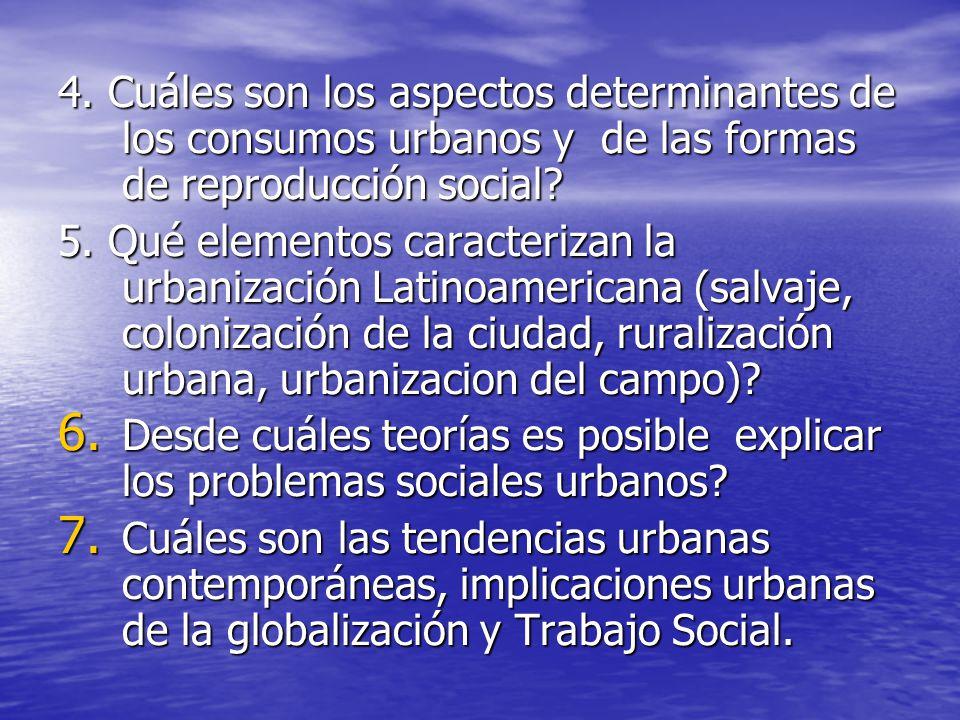 4. Cuáles son los aspectos determinantes de los consumos urbanos y de las formas de reproducción social? 5. Qué elementos caracterizan la urbanización