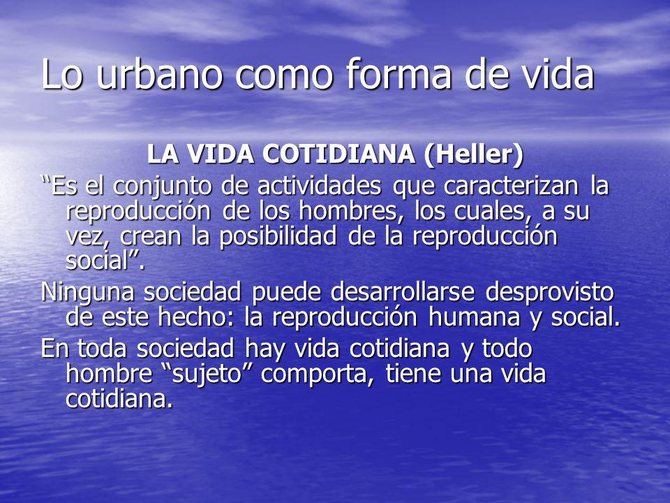 Lo urbano como forma de vida LA VIDA COTIDIANA (Heller) Es el conjunto de actividades que caracterizan la reproducción de los hombres, los cuales, a s