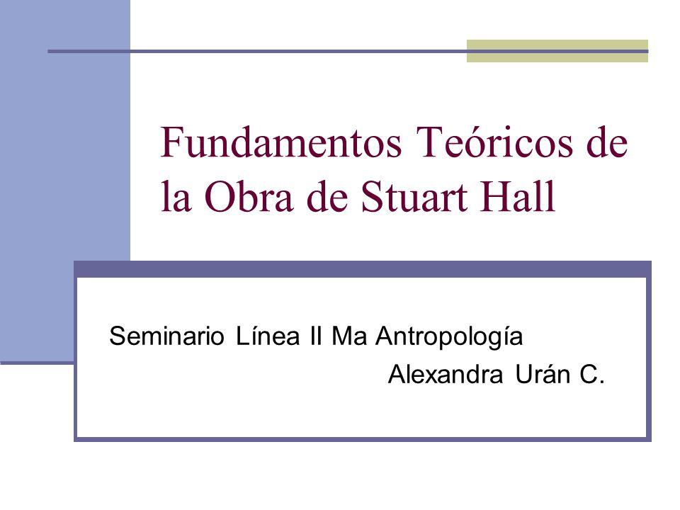 Fundamentos Teóricos de la Obra de Stuart Hall Seminario Línea II Ma Antropología Alexandra Urán C.