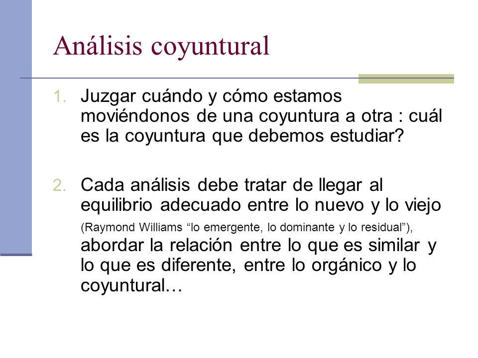 Análisis coyuntural 1. Juzgar cuándo y cómo estamos moviéndonos de una coyuntura a otra : cuál es la coyuntura que debemos estudiar? 2. Cada análisis
