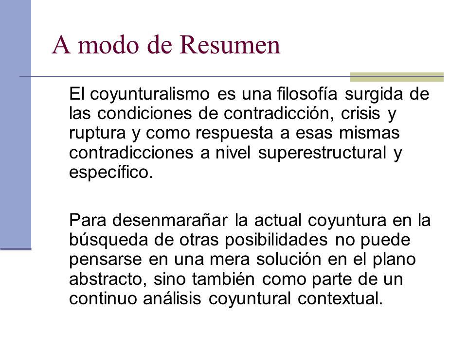 A modo de Resumen El coyunturalismo es una filosofía surgida de las condiciones de contradicción, crisis y ruptura y como respuesta a esas mismas contradicciones a nivel superestructural y específico.