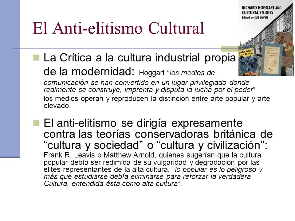 El Anti-elitismo Cultural La Crítica a la cultura industrial propia de la modernidad: Hoggart los medios de comunicación se han convertido en un lugar