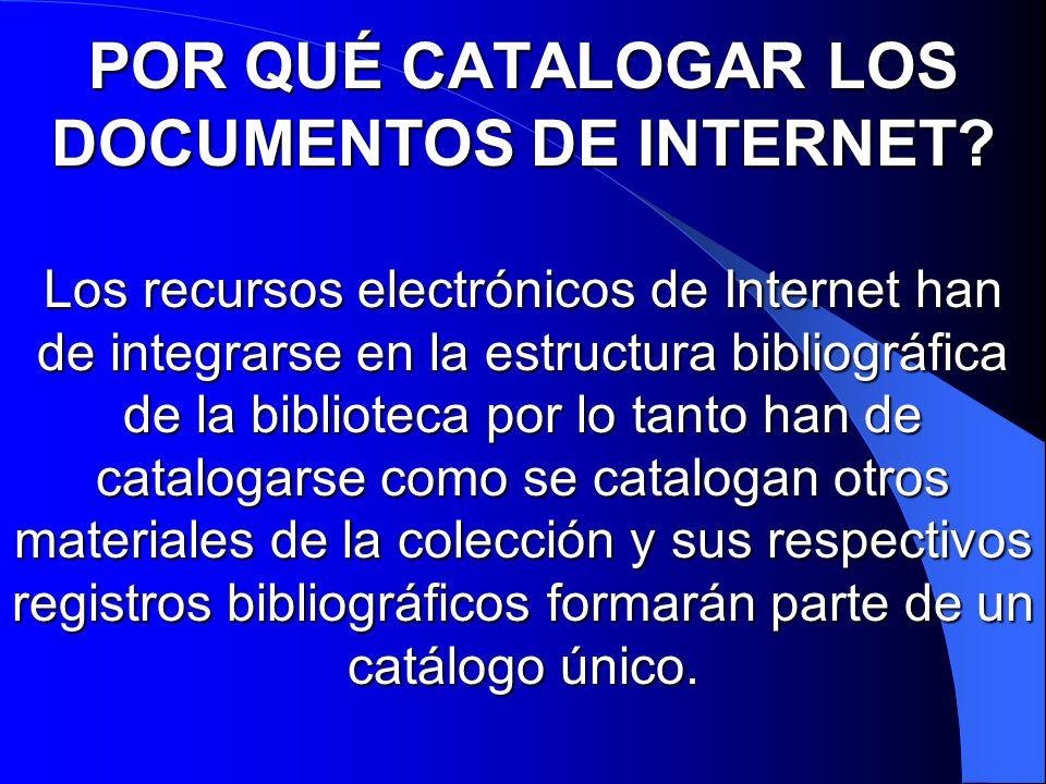 POR QUÉ CATALOGAR LOS DOCUMENTOS DE INTERNET? Los recursos electrónicos de Internet han de integrarse en la estructura bibliográfica de la biblioteca