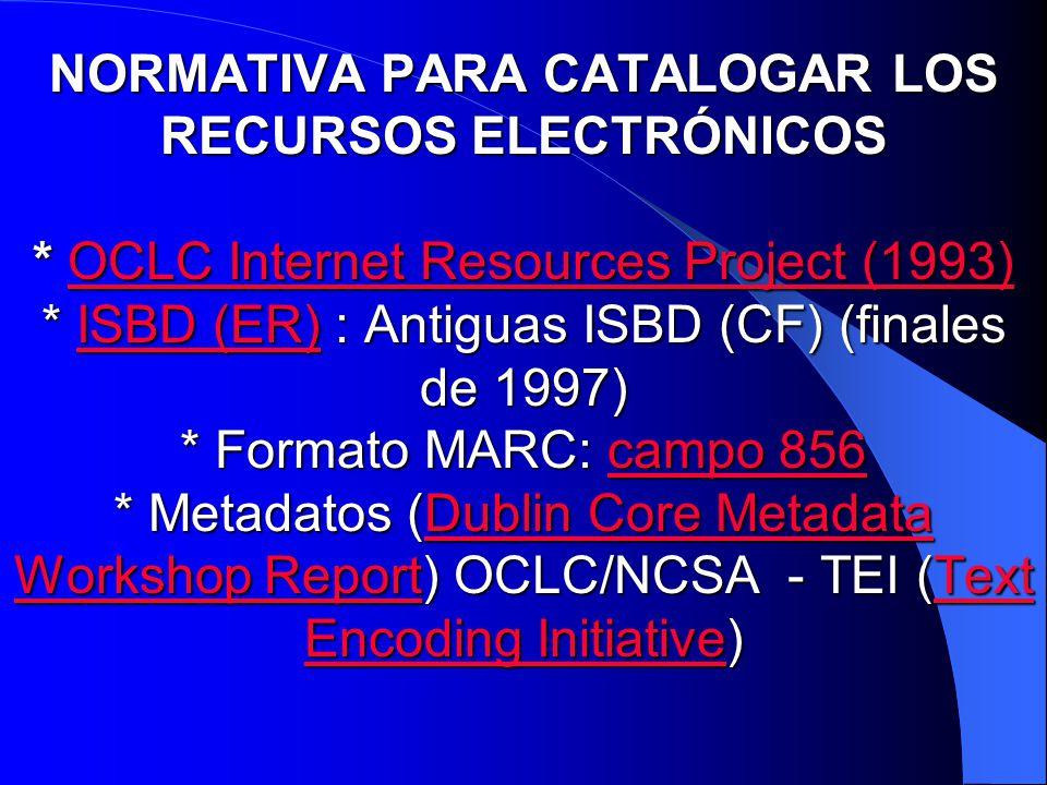 NORMATIVA PARA CATALOGAR LOS RECURSOS ELECTRÓNICOS * OCLC Internet Resources Project (1993) * ISBD (ER) : Antiguas ISBD (CF) (finales de 1997) * Forma