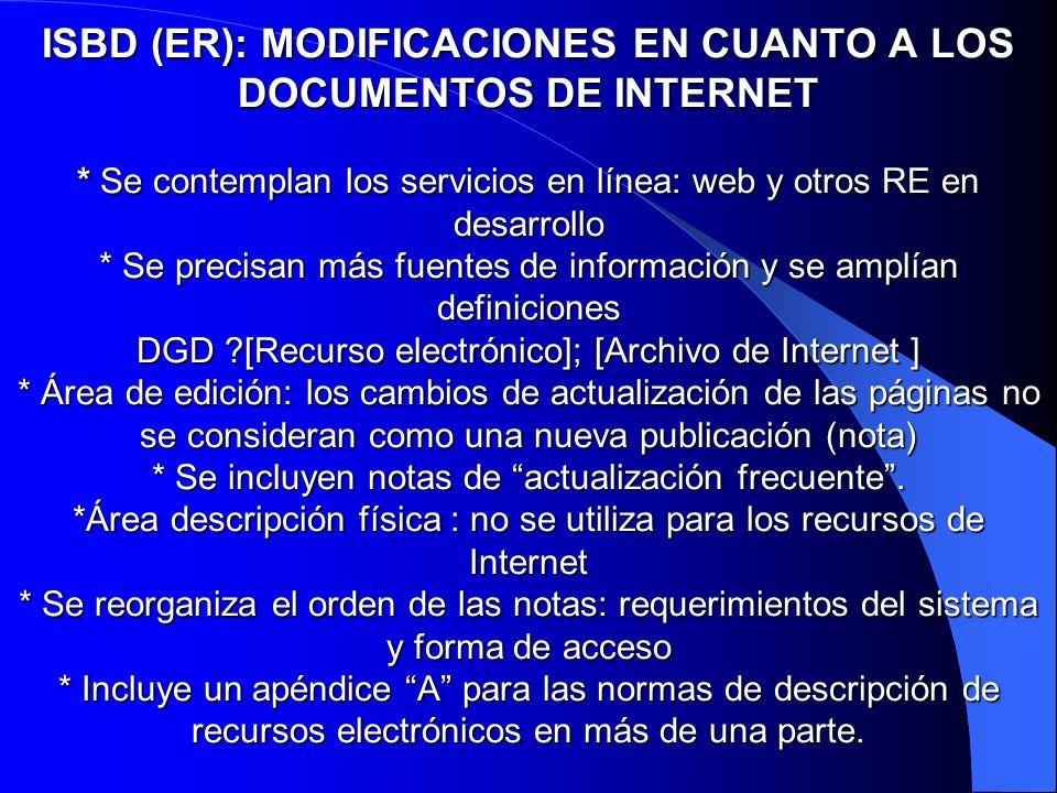 ISBD (ER): MODIFICACIONES EN CUANTO A LOS DOCUMENTOS DE INTERNET * Se contemplan los servicios en línea: web y otros RE en desarrollo * Se precisan má