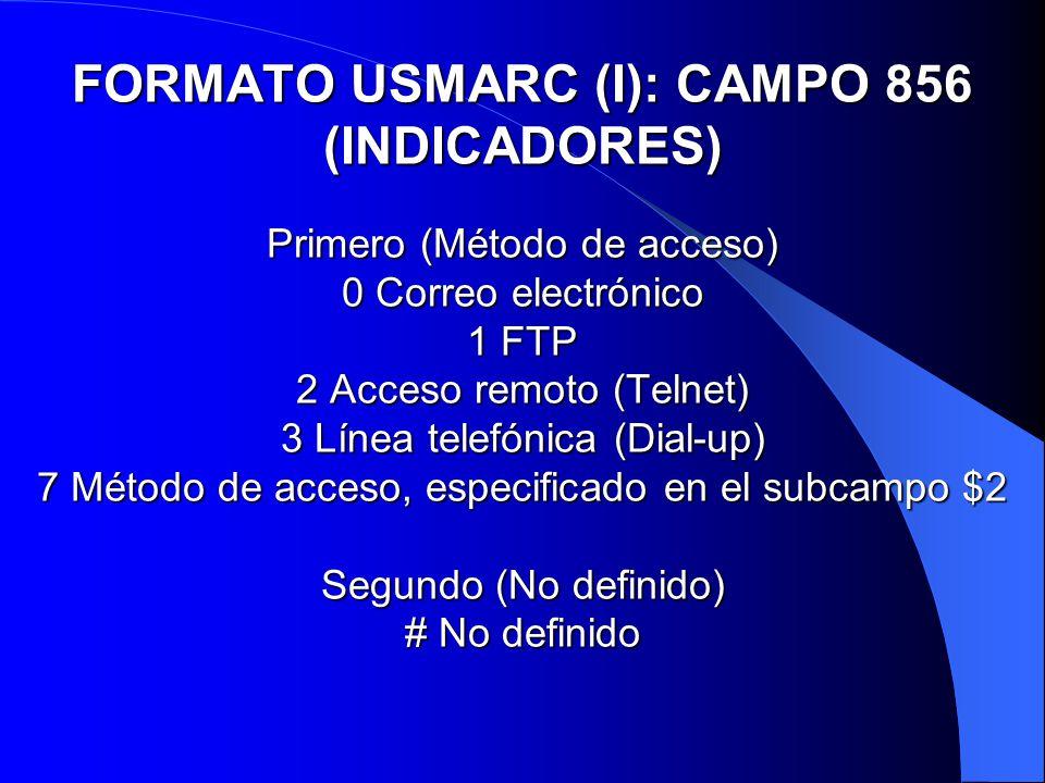 FORMATO USMARC (I): CAMPO 856 (INDICADORES) Primero (Método de acceso) 0 Correo electrónico 1 FTP 2 Acceso remoto (Telnet) 3 Línea telefónica (Dial-up