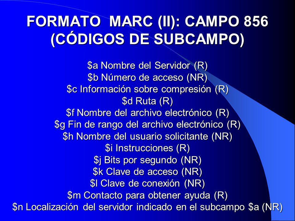 FORMATO MARC (II): CAMPO 856 (CÓDIGOS DE SUBCAMPO) $a Nombre del Servidor (R) $b Número de acceso (NR) $c Información sobre compresión (R) $d Ruta (R)