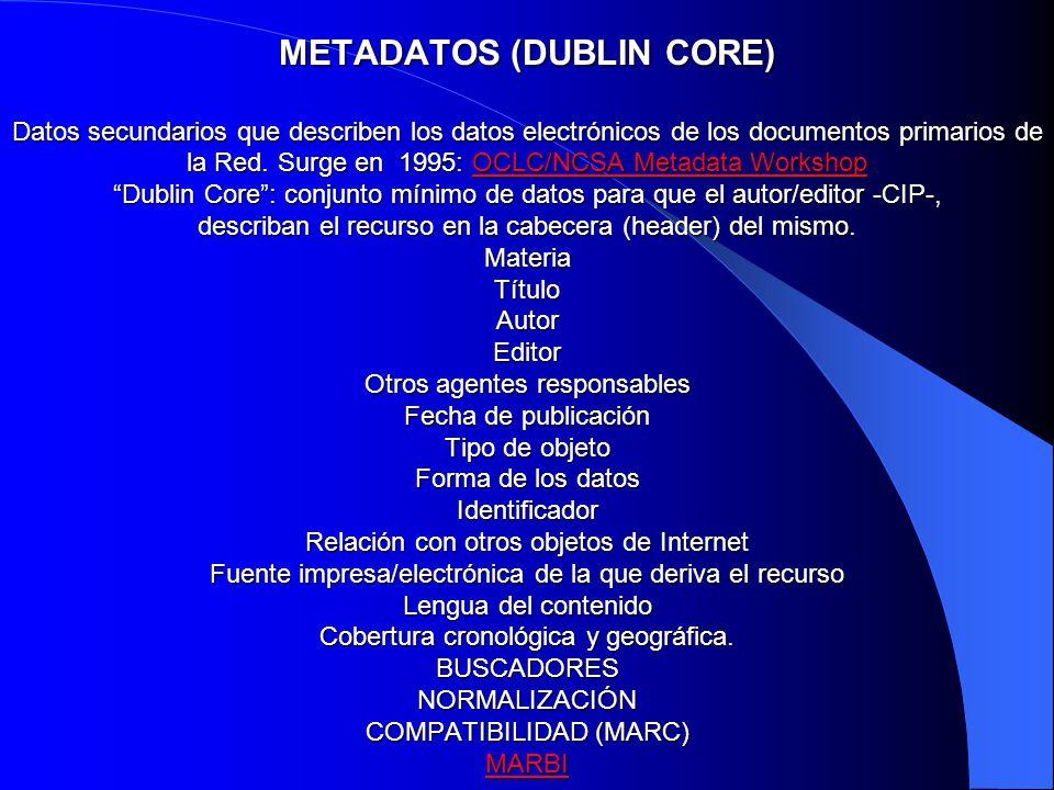 METADATOS (DUBLIN CORE) Datos secundarios que describen los datos electrónicos de los documentos primarios de la Red. Surge en 1995: OCLC/NCSA Metadat