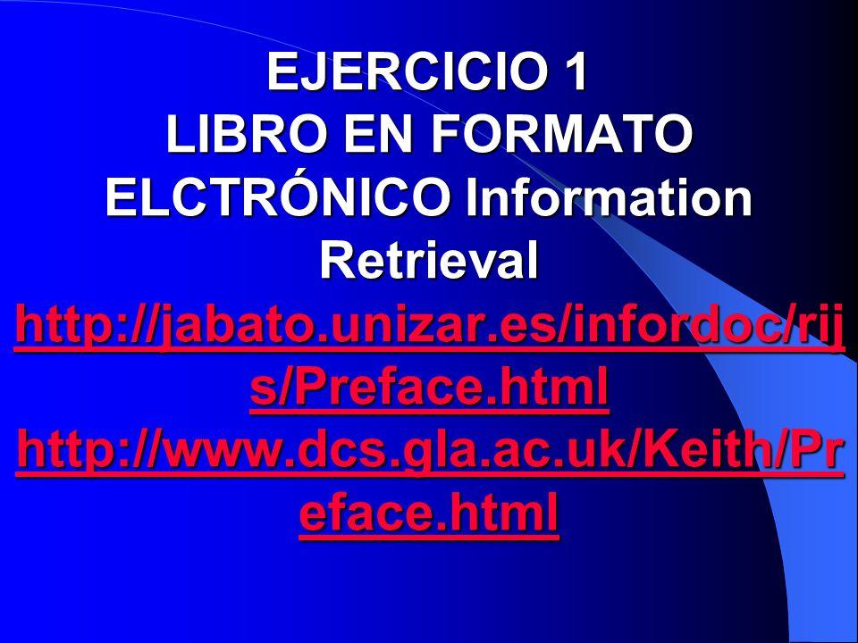 EJERCICIO 1 LIBRO EN FORMATO ELCTRÓNICO Information Retrieval http://jabato.unizar.es/infordoc/rij s/Preface.html http://www.dcs.gla.ac.uk/Keith/Pr ef