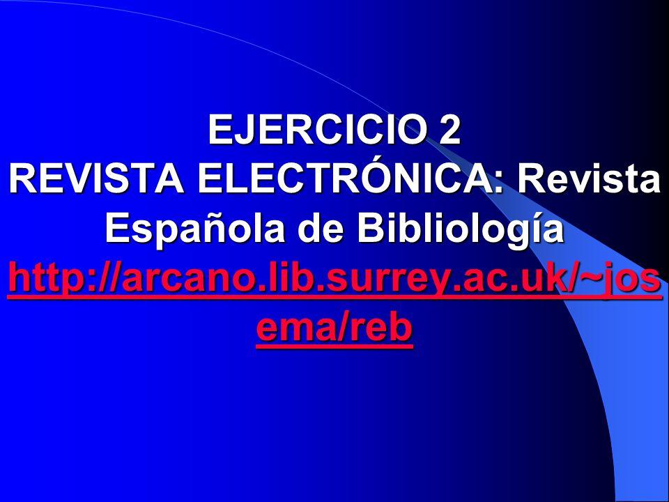 EJERCICIO 2 REVISTA ELECTRÓNICA: Revista Española de Bibliología http://arcano.lib.surrey.ac.uk/~jos ema/reb http://arcano.lib.surrey.ac.uk/~jos ema/r