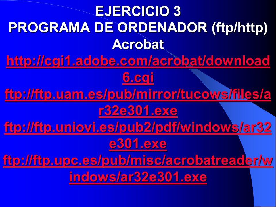 EJERCICIO 3 PROGRAMA DE ORDENADOR (ftp/http) Acrobat http://cgi1.adobe.com/acrobat/download 6.cgi ftp://ftp.uam.es/pub/mirror/tucows/files/a r32e301.e