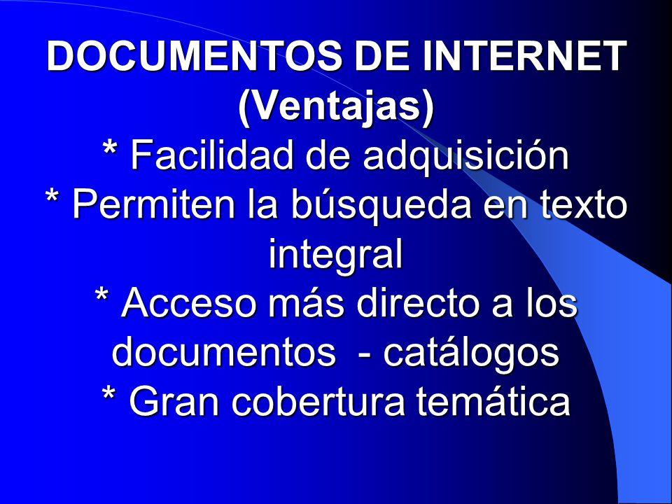 DOCUMENTOS DE INTERNET (Inconvenientes) * Concepto de hipertexto; difícil aislar un documento * Requerimientos de hardware y software para acceder * Diversidad de modos de acceso (ftp; telnet; gopher; www; e-mail) * Información multimedial (texto, imagen, sonido, vídeo) * Distintos formatos (htm-html; txt; zip; pdf; gif; jpg; wav; midi; avi; wrl;...) * Falta de Normalización en las páginas Web * Virtualidad: intangibilidad de los documentos de Internet * Variabilidad: cambio de contenidos y ubicaciones (PURL) * Problemas legales: Propiedad intelectual, derechos de autor PURL