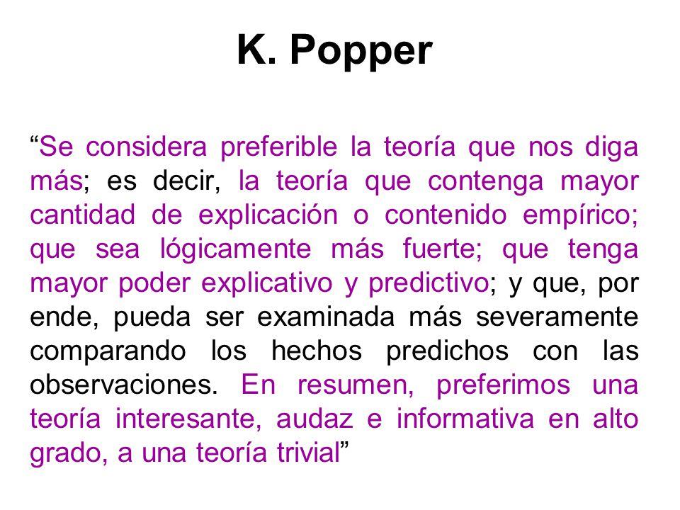 K. Popper Se considera preferible la teoría que nos diga más; es decir, la teoría que contenga mayor cantidad de explicación o contenido empírico; que
