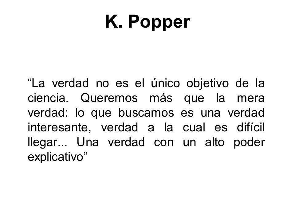 K. Popper La verdad no es el único objetivo de la ciencia. Queremos más que la mera verdad: lo que buscamos es una verdad interesante, verdad a la cua