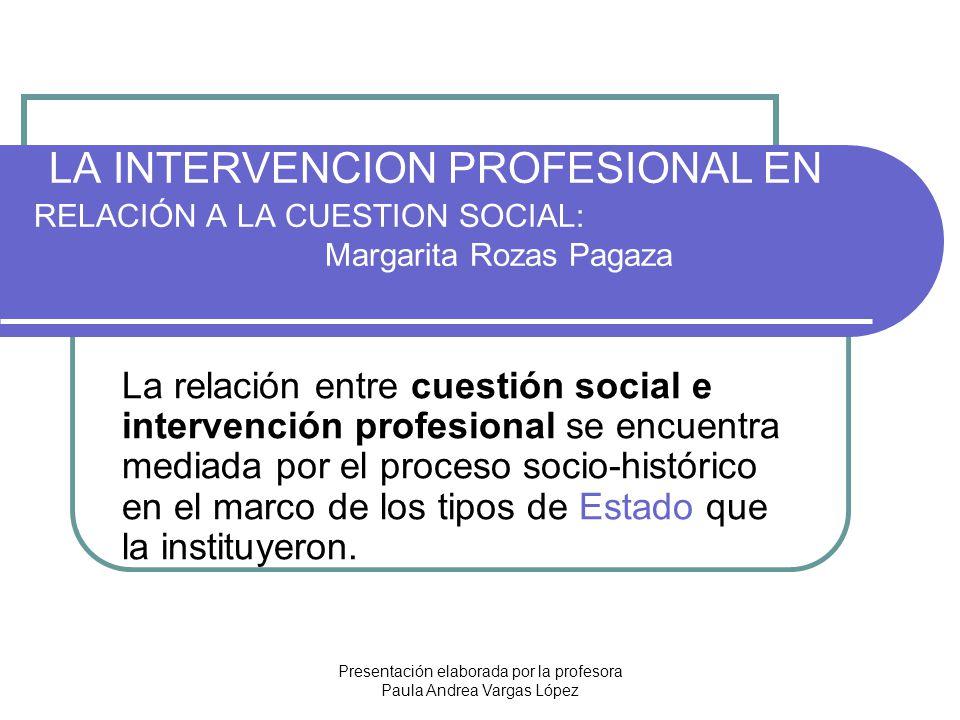 Presentación elaborada por la profesora Paula Andrea Vargas López LA INTERVENCION PROFESIONAL EN RELACIÓN A LA CUESTION SOCIAL: Margarita Rozas Pagaza