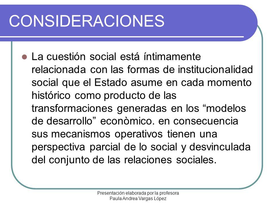 Presentación elaborada por la profesora Paula Andrea Vargas López CONSIDERACIONES La cuestión social está íntimamente relacionada con las formas de in