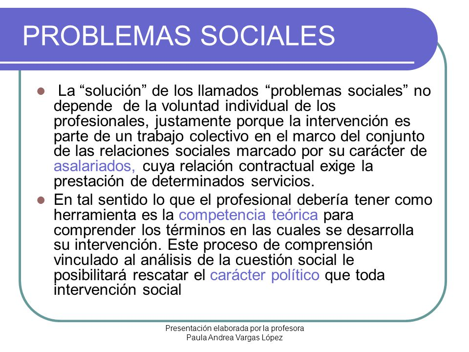 Presentación elaborada por la profesora Paula Andrea Vargas López PROBLEMAS SOCIALES La solución de los llamados problemas sociales no depende de la v