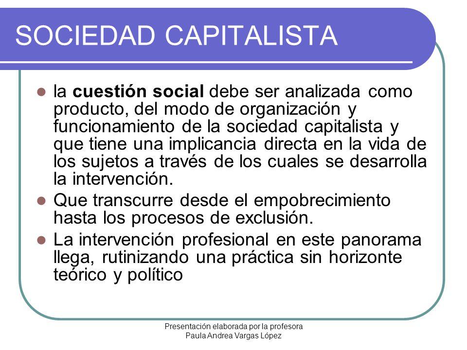 Presentación elaborada por la profesora Paula Andrea Vargas López SOCIEDAD CAPITALISTA la cuestión social debe ser analizada como producto, del modo d