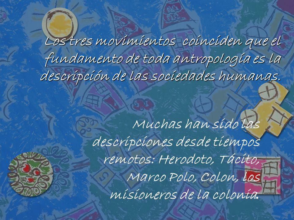 Los tres movimientos coinciden que el fundamento de toda antropología es la descripción de las sociedades humanas. Muchas han sido las descripciones d