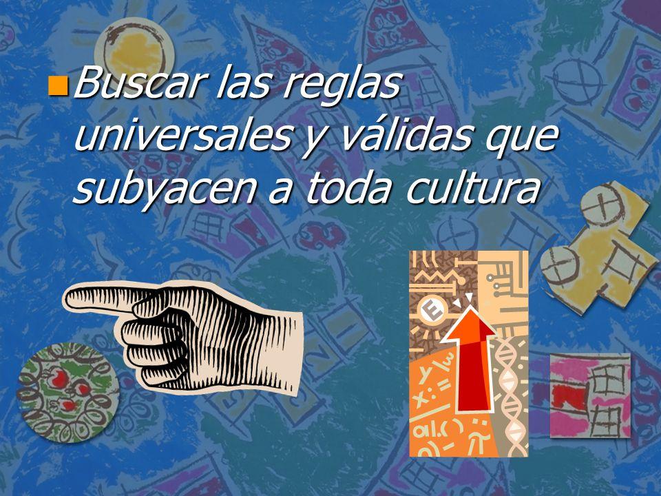 n Buscar las reglas universales y válidas que subyacen a toda cultura
