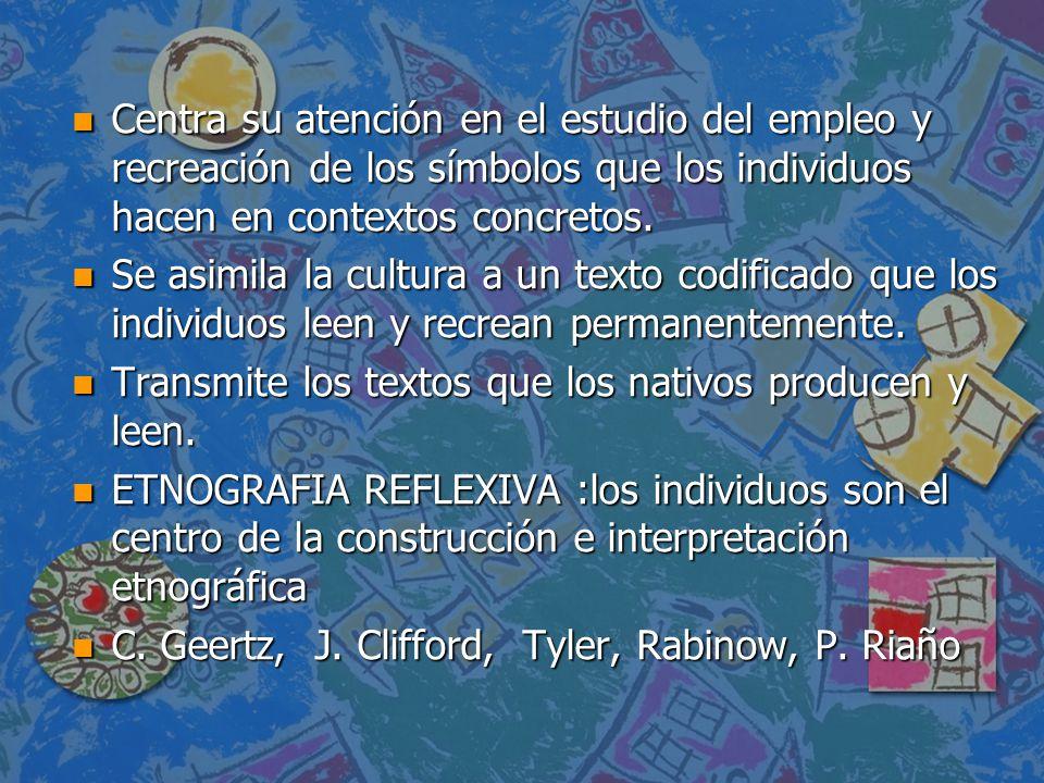 n Centra su atención en el estudio del empleo y recreación de los símbolos que los individuos hacen en contextos concretos. n Se asimila la cultura a