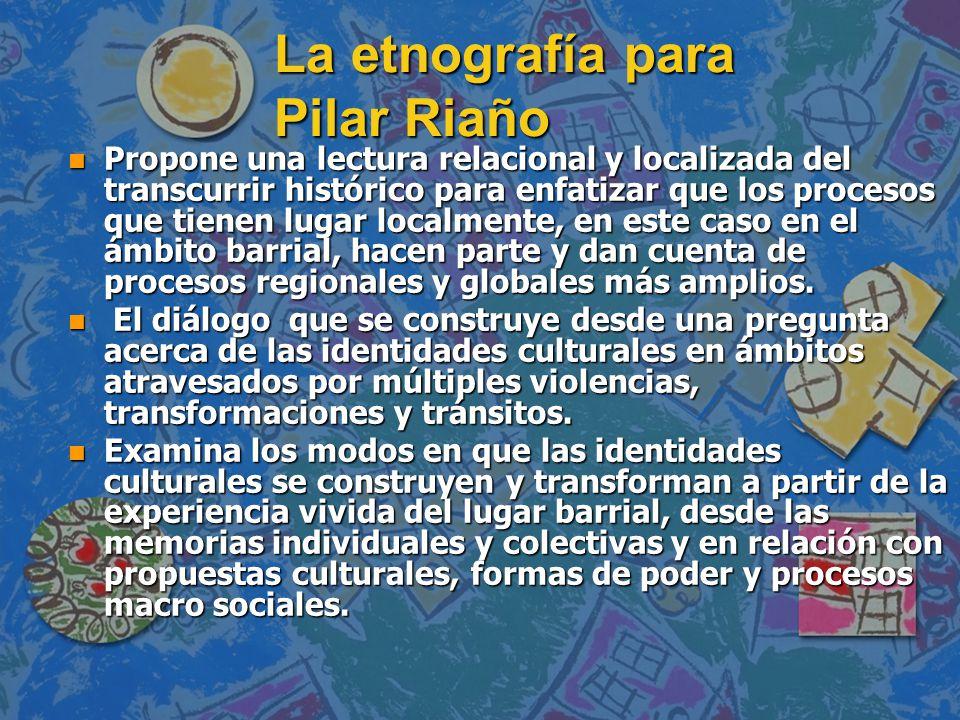 La etnografía para Pilar Riaño n Propone una lectura relacional y localizada del transcurrir histórico para enfatizar que los procesos que tienen luga