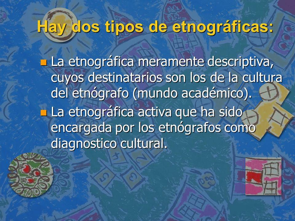 Hay dos tipos de etnográficas: n La etnográfica meramente descriptiva, cuyos destinatarios son los de la cultura del etnógrafo (mundo académico). n La
