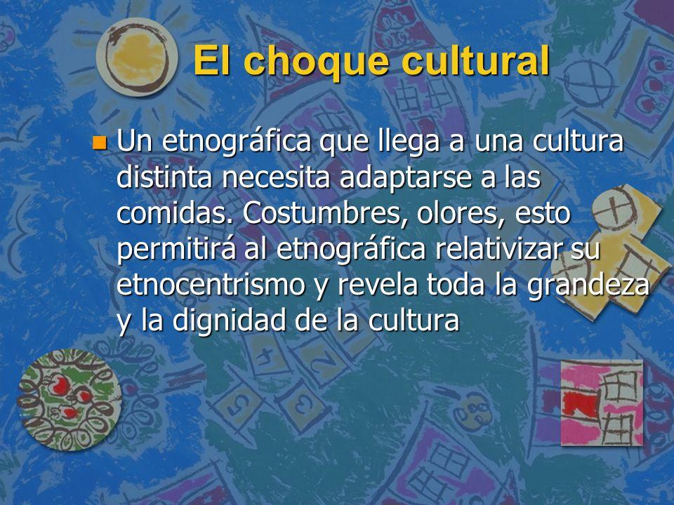 El choque cultural n Un etnográfica que llega a una cultura distinta necesita adaptarse a las comidas. Costumbres, olores, esto permitirá al etnográfi