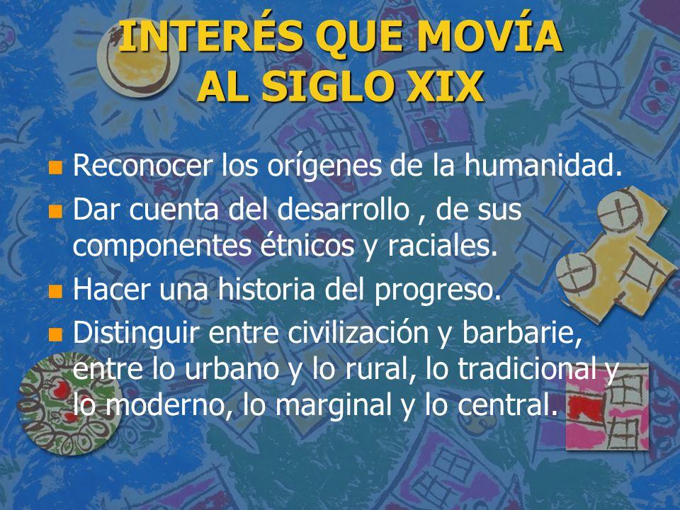 INTERÉS QUE MOVÍA AL SIGLO XIX n n Reconocer los orígenes de la humanidad. n n Dar cuenta del desarrollo, de sus componentes étnicos y raciales. n n H