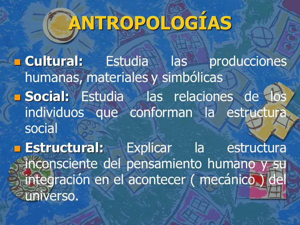 ANTROPOLOGÍAS n Cultural: n Cultural: Estudia las producciones humanas, materiales y simbólicas n Social: n Social: Estudia las relaciones de los indi