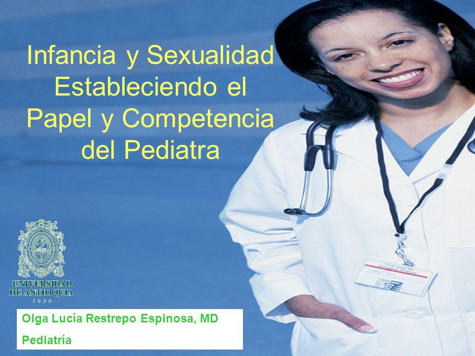 Infancia y Sexualidad Estableciendo el Papel y Competencia del Pediatra Olga Lucía Restrepo Espinosa, MD Pediatría