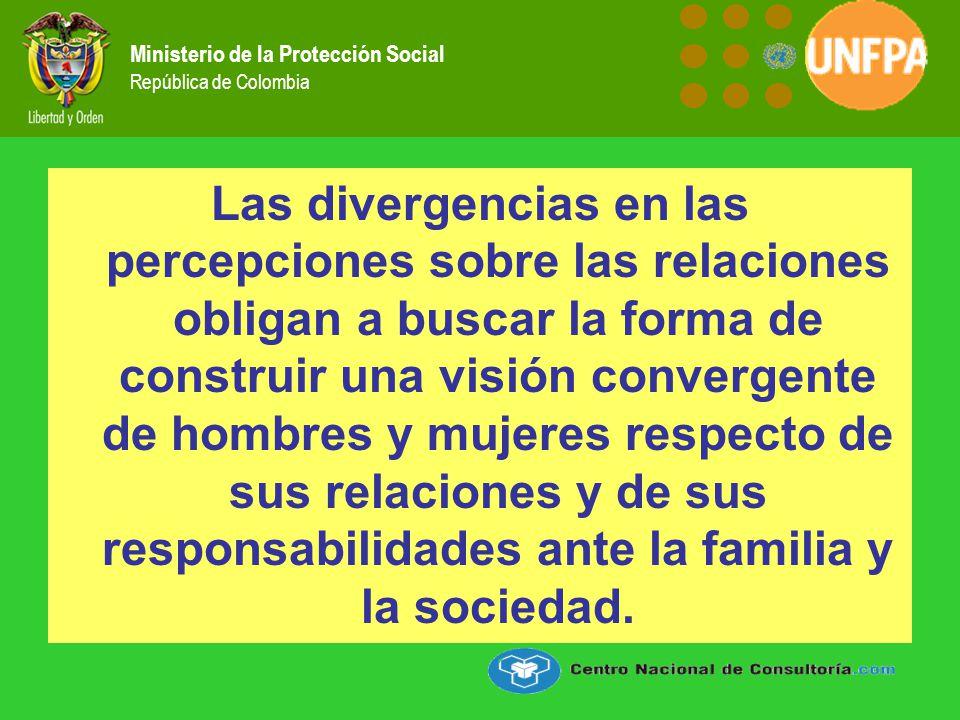 Ministerio de la Protección Social República de Colombia Las divergencias en las percepciones sobre las relaciones obligan a buscar la forma de construir una visión convergente de hombres y mujeres respecto de sus relaciones y de sus responsabilidades ante la familia y la sociedad.