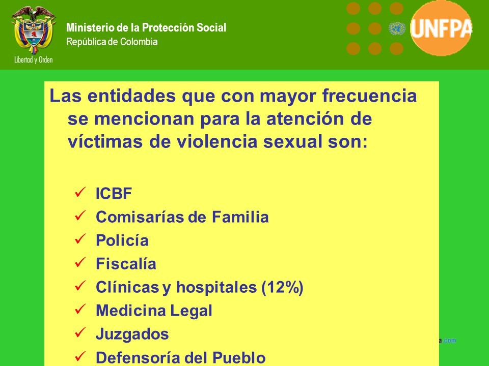 Ministerio de la Protección Social República de Colombia Las entidades que con mayor frecuencia se mencionan para la atención de víctimas de violencia sexual son: ICBF Comisarías de Familia Policía Fiscalía Clínicas y hospitales (12%) Medicina Legal Juzgados Defensoría del Pueblo