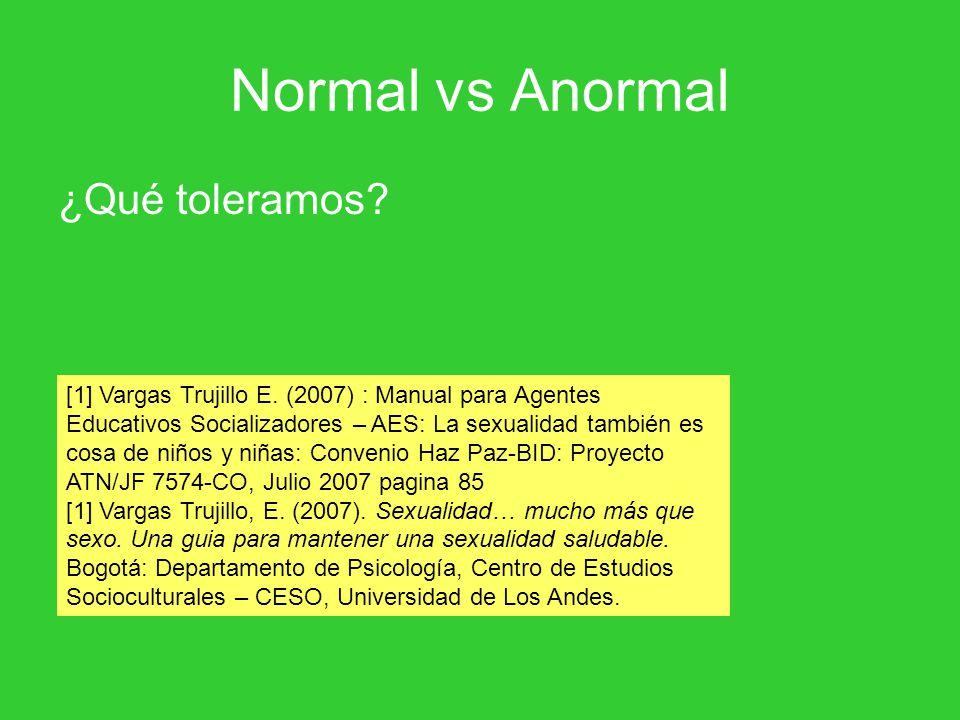 Normal vs Anormal ¿Qué toleramos? [1] Vargas Trujillo E. (2007) : Manual para Agentes Educativos Socializadores – AES: La sexualidad también es cosa d