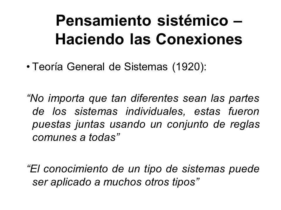 Pensamiento sistémico – Haciendo las Conexiones Teoría General de Sistemas (1920): No importa que tan diferentes sean las partes de los sistemas individuales, estas fueron puestas juntas usando un conjunto de reglas comunes a todas El conocimiento de un tipo de sistemas puede ser aplicado a muchos otros tipos