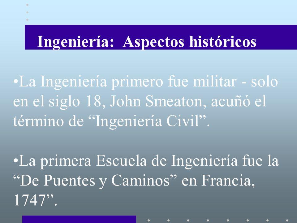 Ingeniería: Aspectos históricos La Ingeniería primero fue militar - solo en el siglo 18, John Smeaton, acuñó el término de Ingeniería Civil.