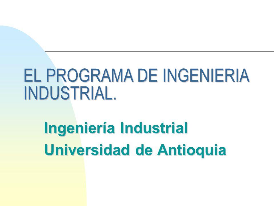 EL PROGRAMA DE INGENIERIA INDUSTRIAL. Ingeniería Industrial Universidad de Antioquia