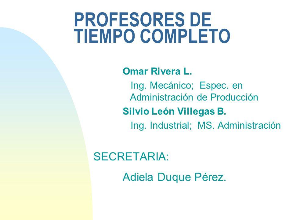 PROFESORES DE TIEMPO COMPLETO Omar Rivera L. Ing. Mecánico; Espec. en Administración de Producción Silvio León Villegas B. Ing. Industrial; MS. Admini