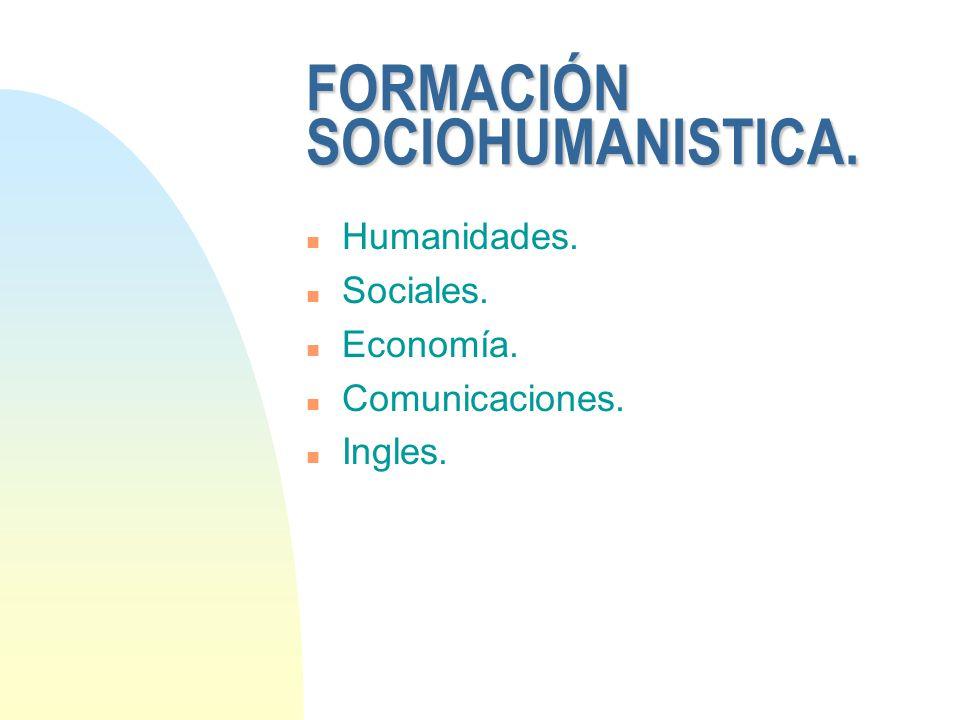 FORMACIÓN SOCIOHUMANISTICA. n Humanidades. n Sociales. n Economía. n Comunicaciones. n Ingles.