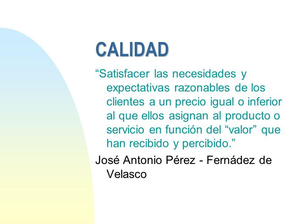 CALIDAD Satisfacer las necesidades y expectativas razonables de los clientes a un precio igual o inferior al que ellos asignan al producto o servicio
