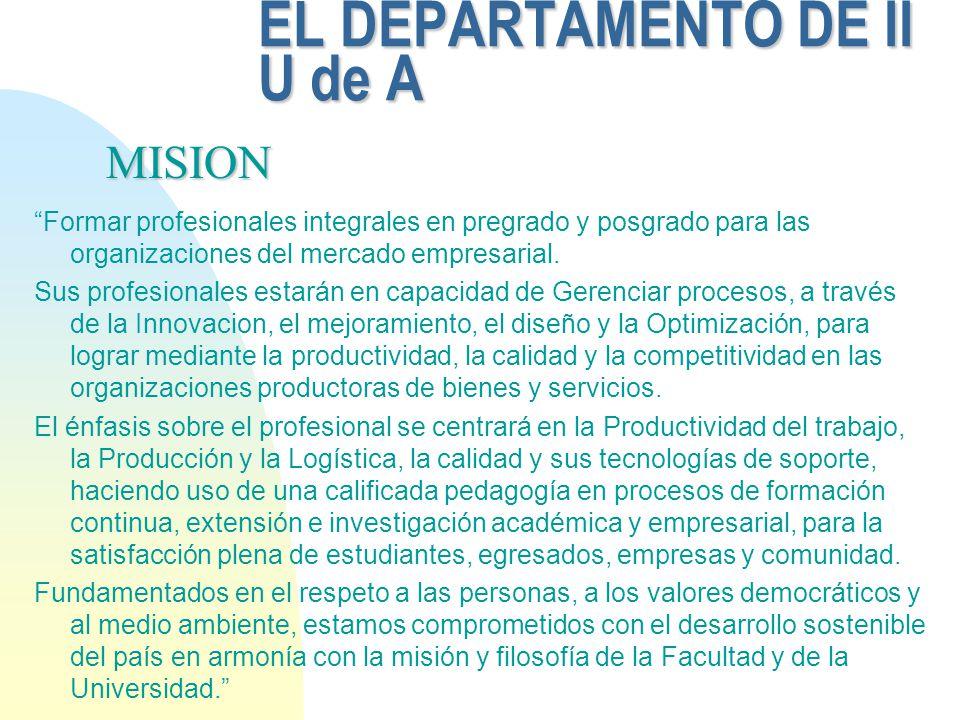EL DEPARTAMENTO DE II U de A Formar profesionales integrales en pregrado y posgrado para las organizaciones del mercado empresarial. Sus profesionales