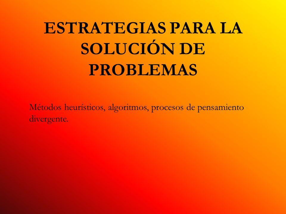 ESTRATEGIAS PARA LA SOLUCIÓN DE PROBLEMAS Métodos heurísticos, algoritmos, procesos de pensamiento divergente.