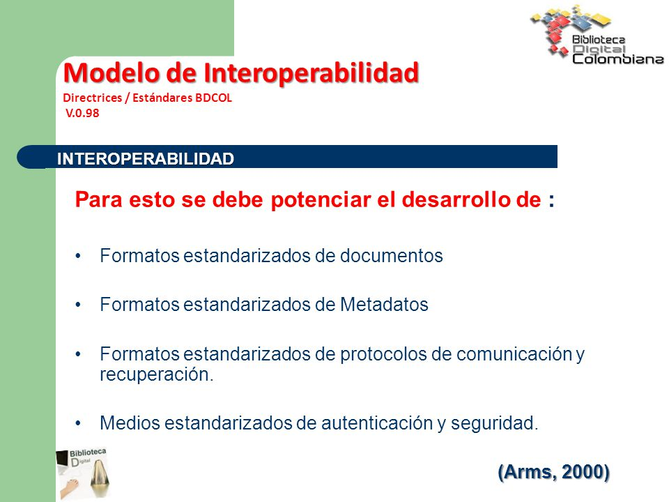 Para esto se debe potenciar el desarrollo de : Formatos estandarizados de documentos Formatos estandarizados de Metadatos Formatos estandarizados de protocolos de comunicación y recuperación.
